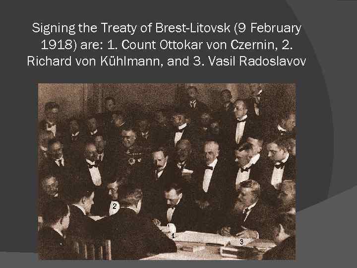 Signing the Treaty of Brest-Litovsk (9 February 1918) are: 1. Count Ottokar von Czernin,