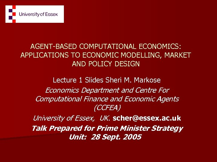 AGENT-BASED COMPUTATIONAL ECONOMICS: APPLICATIONS TO ECONOMIC MODELLING, MARKET AND POLICY DESIGN Lecture 1 Slides