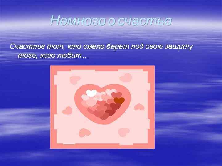 Немного о счастье Счастлив тот, кто смело берет под свою защиту того, кого любит…