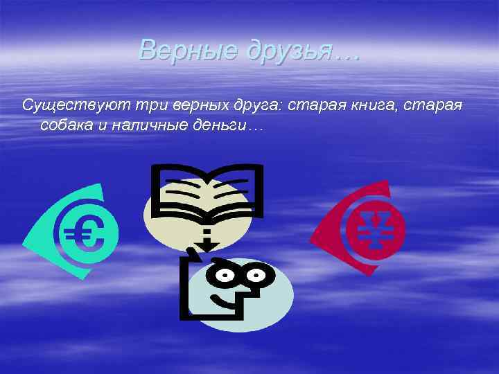 Верные друзья… Существуют три верных друга: старая книга, старая собака и наличные деньги…