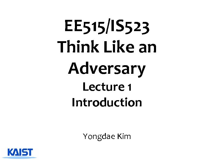 EE 515/IS 523 Think Like an Adversary Lecture 1 Introduction Yongdae Kim