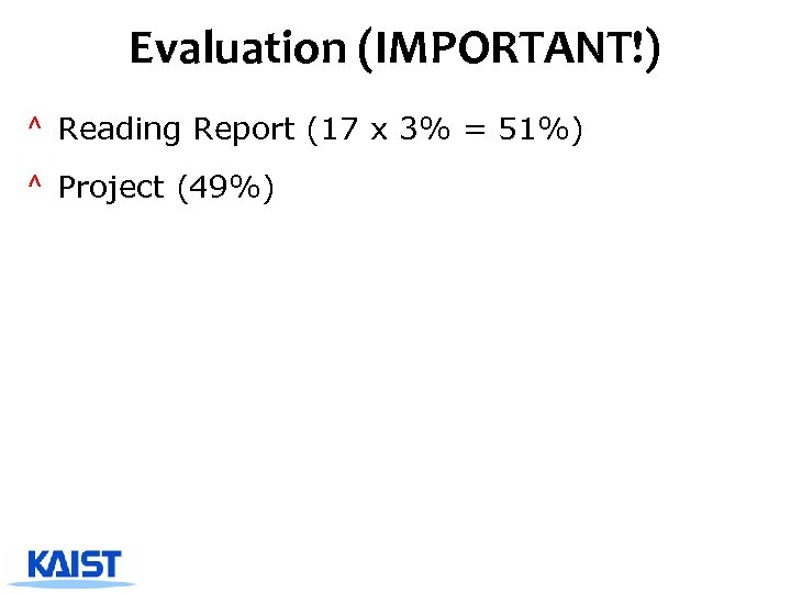 Evaluation (IMPORTANT!) ^ Reading Report (17 x 3% = 51%) ^ Project (49%)