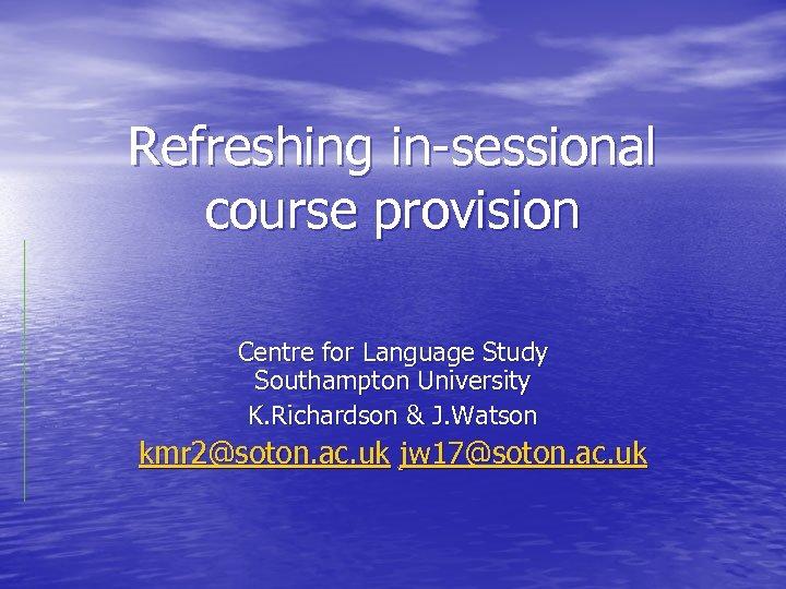 Refreshing in-sessional course provision Centre for Language Study Southampton University K. Richardson & J.