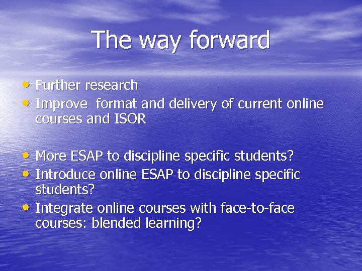 The way forward • Further research • Improve format and delivery of current online