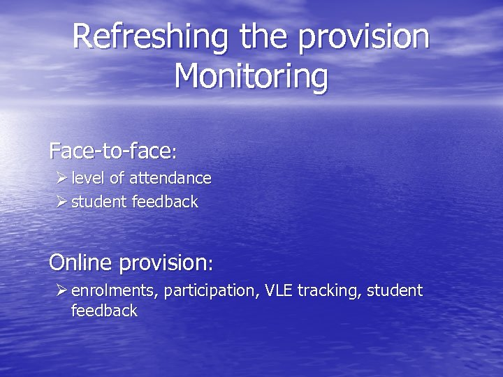 Refreshing the provision Monitoring Face-to-face: Ø level of attendance Ø student feedback Online provision: