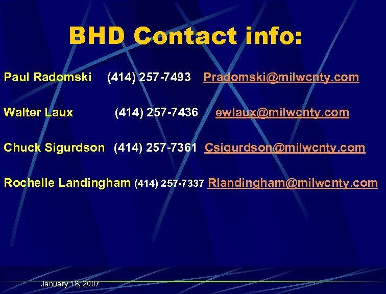 BHD Contact info: Paul Radomski Walter Laux (414) 257 -7493 (414) 257 -7436 Pradomski@milwcnty.