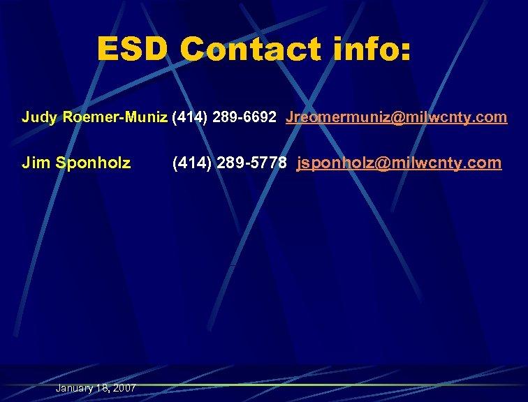 ESD Contact info: Judy Roemer-Muniz (414) 289 -6692 Jreomermuniz@milwcnty. com Jim Sponholz January 18,