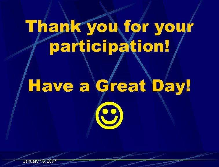 Thank you for your participation! Have a Great Day! January 18, 2007