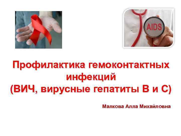 Профилактика гемоконтактных инфекций (ВИЧ, вирусные гепатиты В и С) Малкова Алла Михайловна