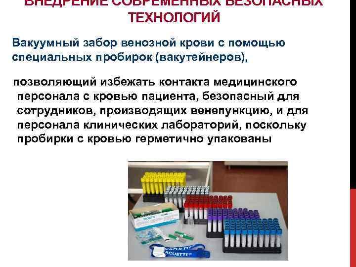 ВНЕДРЕНИЕ СОВРЕМЕННЫХ БЕЗОПАСНЫХ ТЕХНОЛОГИЙ Вакуумный забор венозной крови с помощью специальных пробирок (вакутейнеров), позволяющий