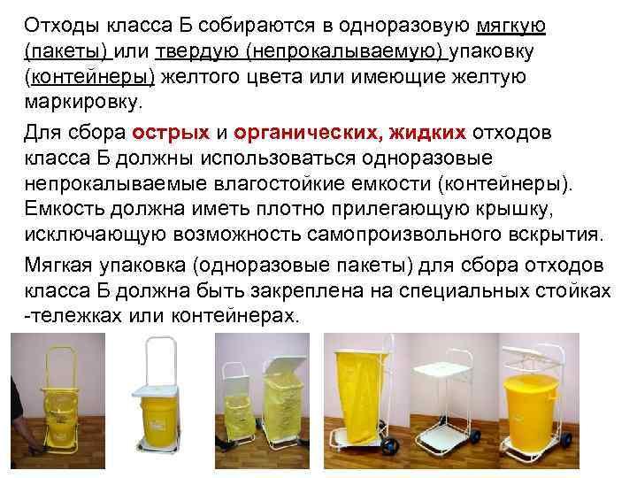 Отходы класса Б собираются в одноразовую мягкую (пакеты) или твердую (непрокалываемую) упаковку (контейнеры) желтого