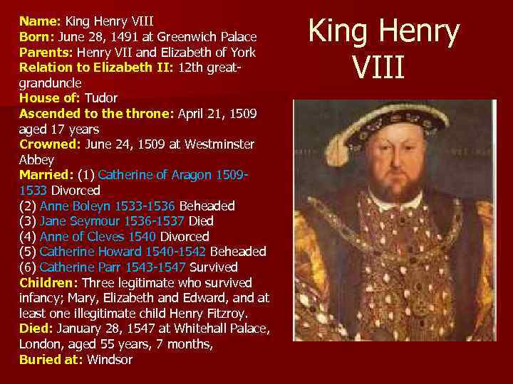 Name: King Henry VIII Born: June 28, 1491 at Greenwich Palace Parents: Henry VII