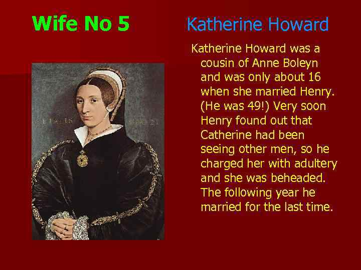 Wife No 5 Katherine Howard was a cousin of Anne Boleyn and was only