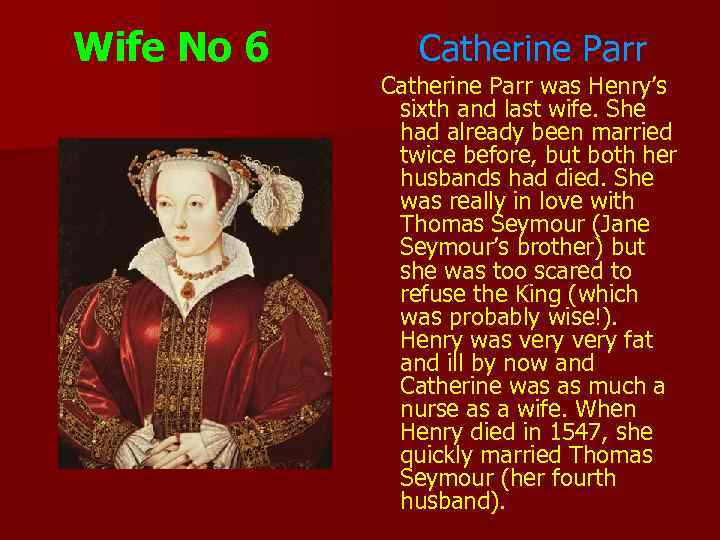 Wife No 6 Catherine Parr was Henry's sixth and last wife. She had already