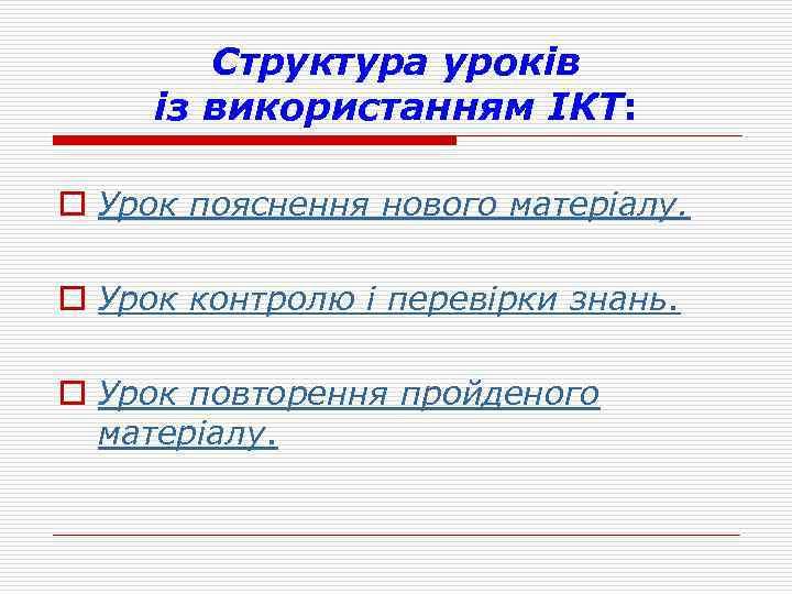 Структура уроків із використанням ІКТ: o Урок пояснення нового матеріалу. o Урок контролю і