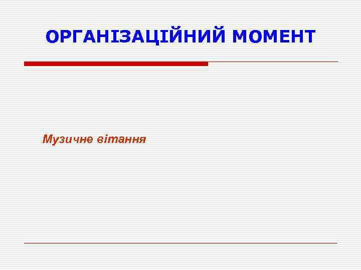 ОРГАНІЗАЦІЙНИЙ МОМЕНТ Музичне вітання