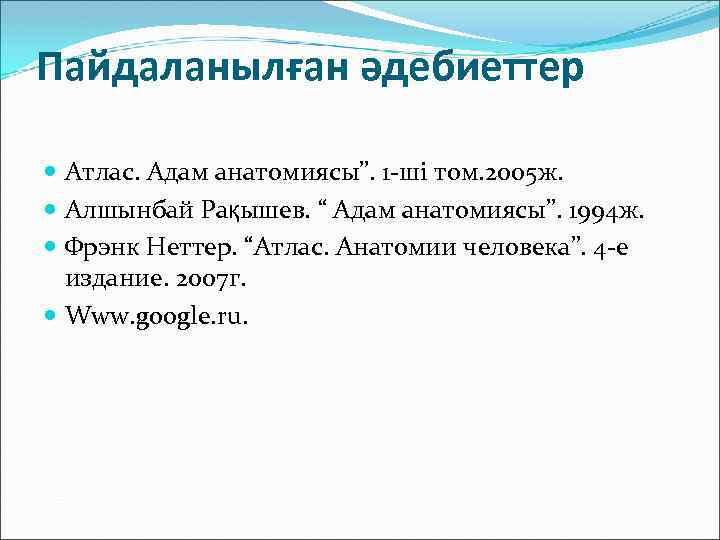 """Пайдаланылған әдебиеттер Атлас. Адам анатомиясы"""". 1 -ші том. 2005 ж. Алшынбай Рақышев. """" Адам"""