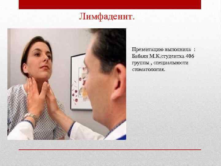 Лимфаденит. Презентацию выполнила : Бабаян М. К. студентка 406 группы , специальности стоматология.