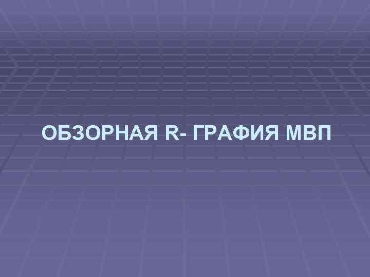 ОБЗОРНАЯ R- ГРАФИЯ МВП