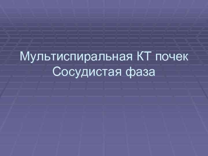 Мультиспиральная КТ почек Сосудистая фаза