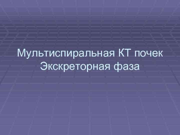 Мультиспиральная КТ почек Экскреторная фаза