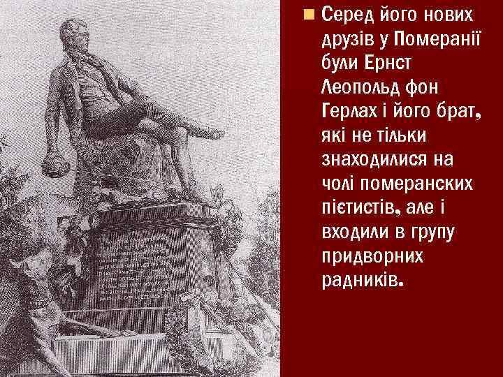 n Серед його нових друзів у Померанії були Ернст Леопольд фон Герлах і його