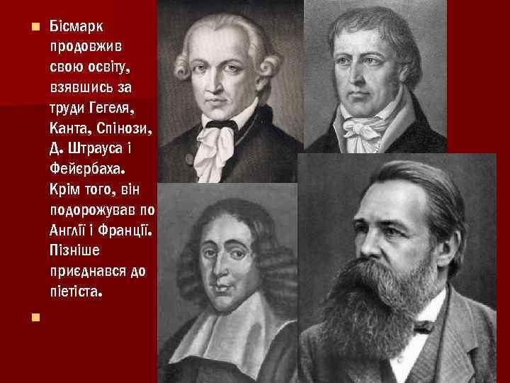 n n Бісмарк продовжив свою освіту, взявшись за труди Гегеля, Канта, Спінози, Д. Штрауса