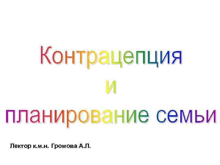 Лектор к. м. н. Громова А. Л.