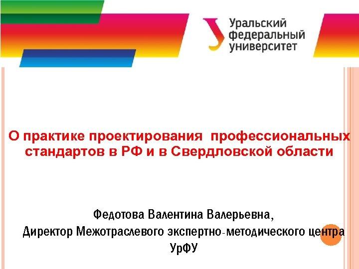 О практике проектирования профессиональных стандартов в РФ и в Свердловской области Федотова Валентина Валерьевна,