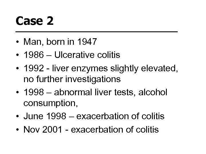 Case 2 • Man, born in 1947 • 1986 – Ulcerative colitis • 1992