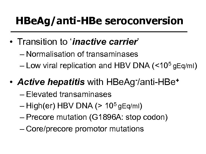 HBe. Ag/anti-HBe seroconversion • Transition to 'inactive carrier' – Normalisation of transaminases – Low