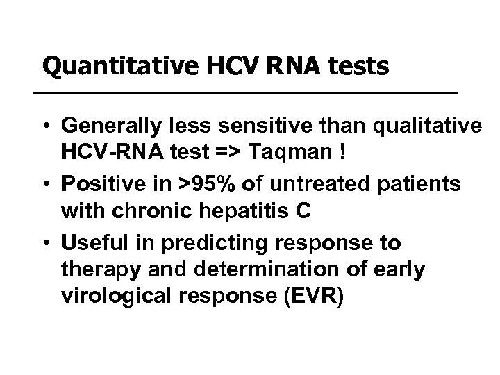 Quantitative HCV RNA tests • Generally less sensitive than qualitative HCV-RNA test => Taqman