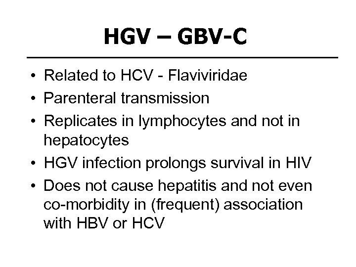 HGV – GBV-C • Related to HCV - Flaviviridae • Parenteral transmission • Replicates