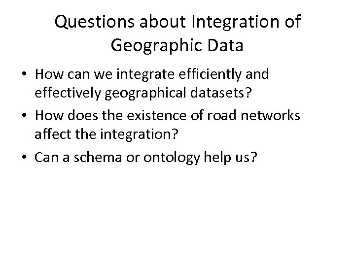 Questions about Integration of Geographic Data • How can we integrate efficiently and effectively