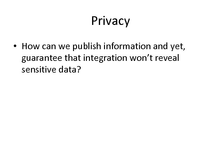 Privacy • How can we publish information and yet, guarantee that integration won't reveal
