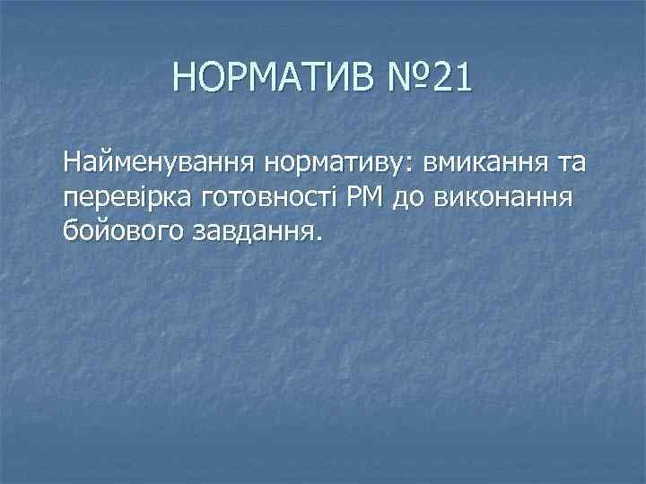 НОРМАТИВ № 21 Найменування нормативу: вмикання та перевірка готовності РМ до виконання бойового завдання.