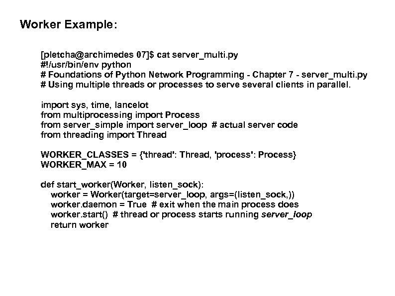 Worker Example: [pletcha@archimedes 07]$ cat server_multi. py #!/usr/bin/env python # Foundations of Python Network