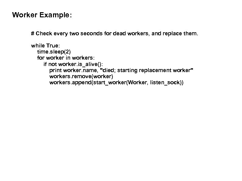 Worker Example: # Check every two seconds for dead workers, and replace them. while