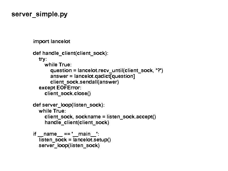 server_simple. py import lancelot def handle_client(client_sock): try: while True: question = lancelot. recv_until(client_sock, '?
