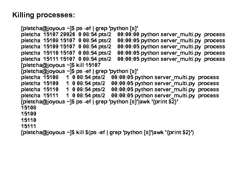 Killing processes: [pletcha@joyous ~]$ ps -ef | grep 'python [s]' pletcha 15107 29926 0