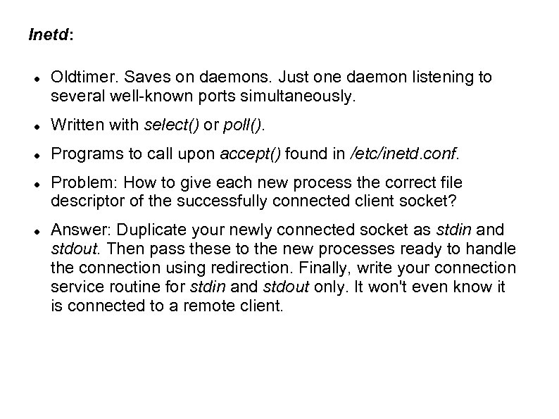 Inetd: Oldtimer. Saves on daemons. Just one daemon listening to several well-known ports simultaneously.