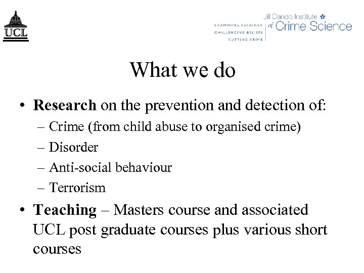 What we do • Research on the prevention and detection of: – Crime (from