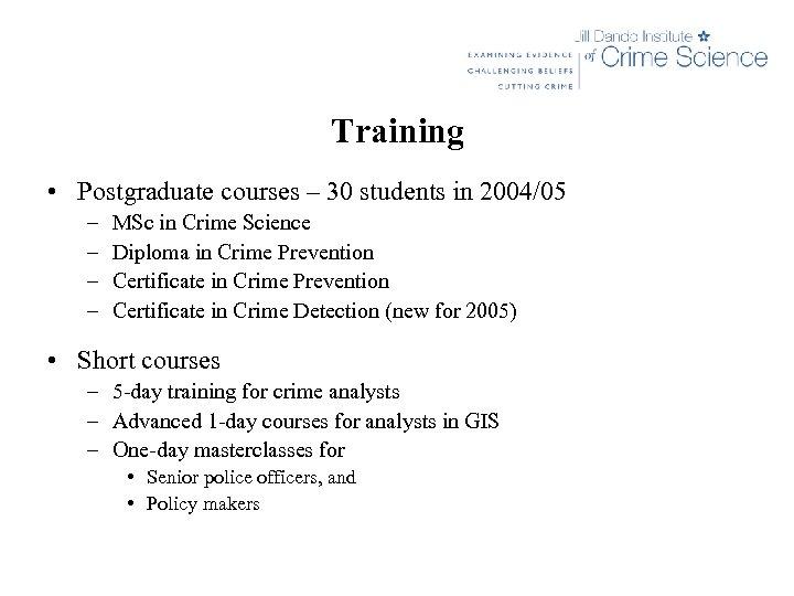 Training • Postgraduate courses – 30 students in 2004/05 – – MSc in Crime