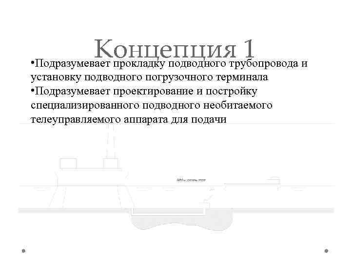 Концепция 1 • Подразумевает прокладку подводного трубопровода и установку подводного погрузочного терминала • Подразумевает