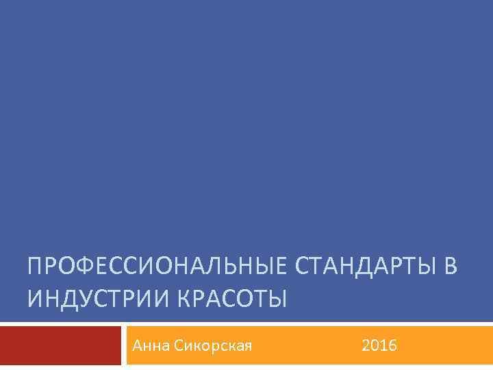 ПРОФЕССИОНАЛЬНЫЕ СТАНДАРТЫ В ИНДУСТРИИ КРАСОТЫ Анна Сикорская 2016