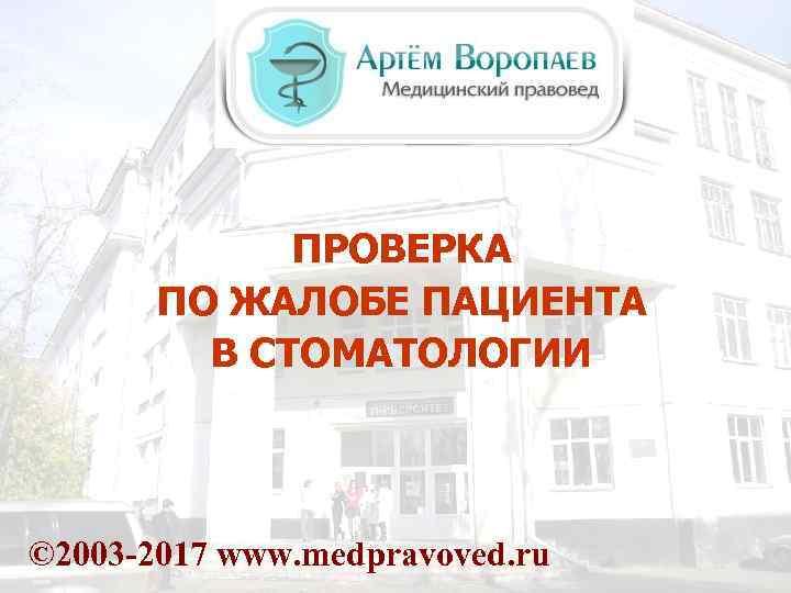 ПРОВЕРКА ПО ЖАЛОБЕ ПАЦИЕНТА В СТОМАТОЛОГИИ © 2003 -2017 www. medpravoved. ru