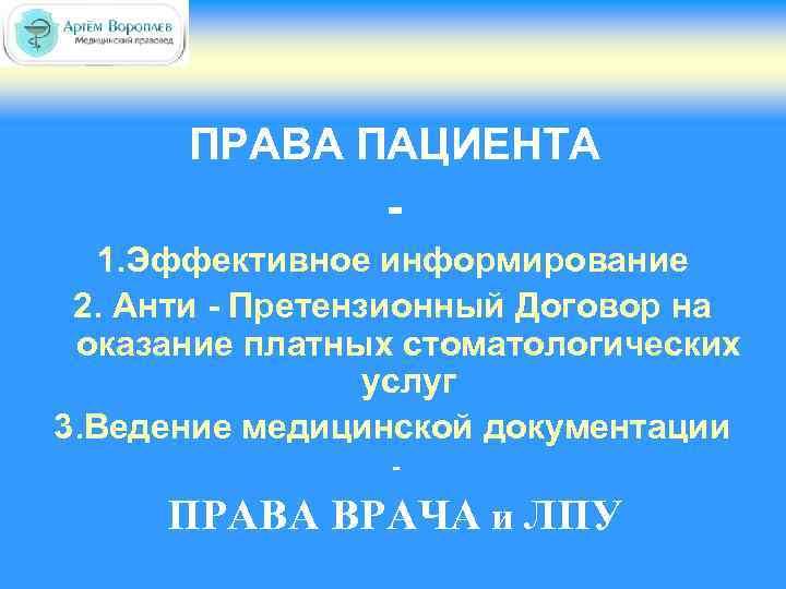 ПРАВА ПАЦИЕНТА 1. Эффективное информирование 2. Анти - Претензионный Договор на оказание платных стоматологических