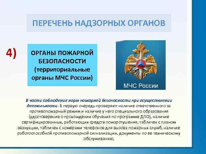 ПЕРЕЧЕНЬ НАДЗОРНЫХ ОРГАНОВ 4) ОРГАНЫ ПОЖАРНОЙ БЕЗОПАСНОСТИ (территориальные органы МЧС России) В части соблюдения