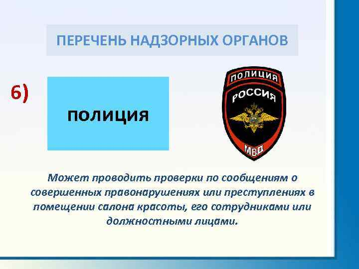 ПЕРЕЧЕНЬ НАДЗОРНЫХ ОРГАНОВ 6) полиция Может проводить проверки по сообщениям о совершенных правонарушениях или