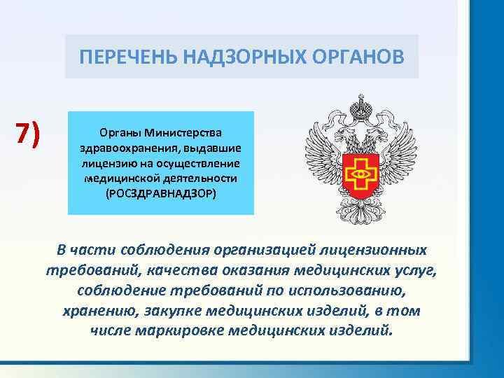ПЕРЕЧЕНЬ НАДЗОРНЫХ ОРГАНОВ 7) Органы Министерства здравоохранения, выдавшие лицензию на осуществление медицинской деятельности (РОСЗДРАВНАДЗОР)